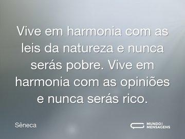 Vive em harmonia com as leis da natureza e nunca serás pobre. Vive em harmonia com as opiniões e nunca serás rico.