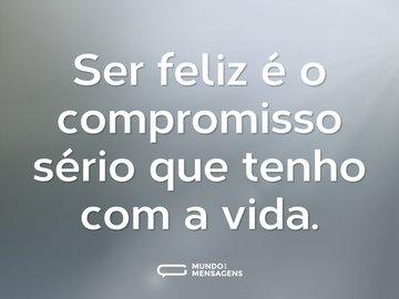 Ser feliz é o compromisso sério que tenho com a vida.