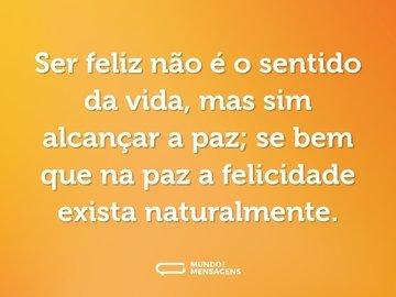 Ser feliz não é o sentido da vida, mas sim alcançar a paz; se bem que na paz a felicidade exista naturalmente.