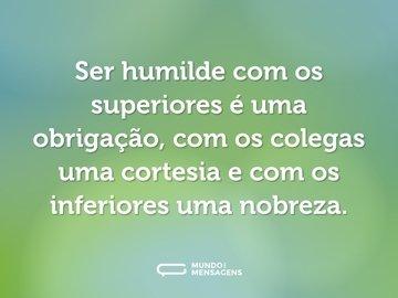 Ser humilde com os superiores é uma obrigação, com os colegas uma cortesia e com os inferiores uma nobreza.