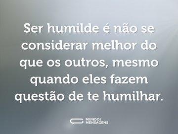 Ser humilde é não se considerar melhor do que os outros, mesmo quando eles fazem questão de te humilhar.