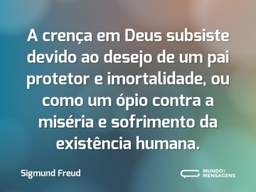 A crença em Deus subsiste devido ao desejo de um pai protetor e imortalidade, ou como um ópio contra a miséria e sofrimento da existência humana.