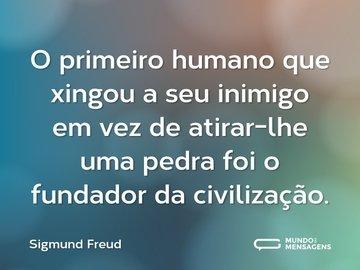 O primeiro humano que xingou a seu inimigo em vez de atirar-lhe uma pedra foi o fundador da civilização.