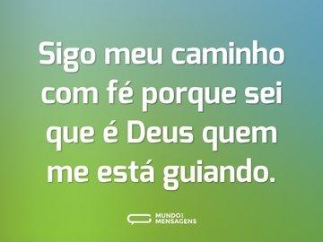 Sigo meu caminho com fé porque sei que é Deus quem me está guiando.