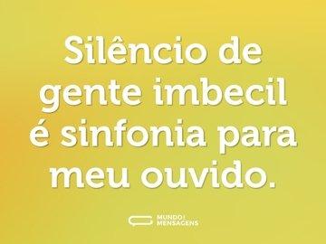 Silêncio de gente imbecil é sinfonia para meu ouvido.