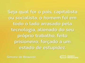 Seja qual for o país, capitalista ou socialista, o homem foi em todo o lado arrasado pela tecnologia, alienado do seu próprio trabalho, feito prisioneiro, forçado a um estado de estupidez.