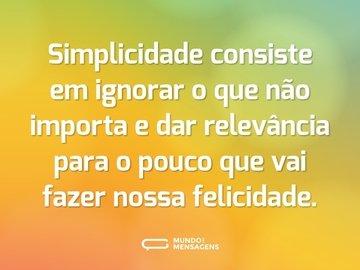 Simplicidade consiste em ignorar o que não importa e dar relevância para o pouco que vai fazer nossa felicidade.