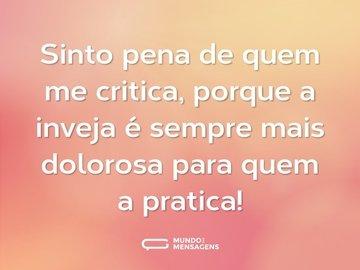 Sinto pena de quem me critica, porque a inveja é sempre mais dolorosa para quem a pratica!