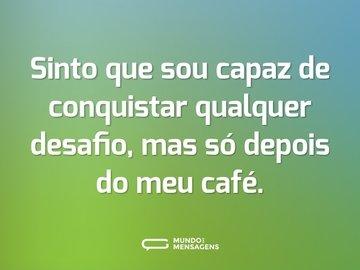 Sinto que sou capaz de conquistar qualquer desafio, mas só depois do meu café.