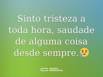 Sinto tristeza a toda hora, saudade de alguma coisa desde sempre.😥