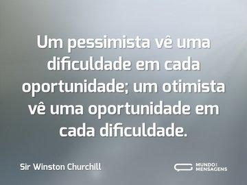 Um pessimista vê uma dificuldade em cada oportunidade; um otimista vê uma oportunidade em cada dificuldade.