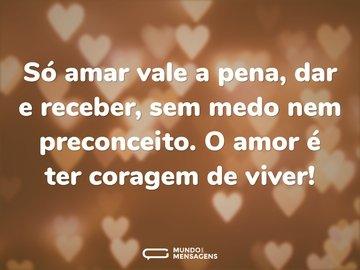 Só amar vale a pena, dar e receber, sem medo nem preconceito. O amor é ter coragem de viver!