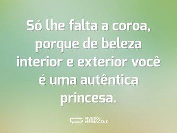 Só lhe falta a coroa, porque de beleza interior e exterior você é uma autêntica princesa.