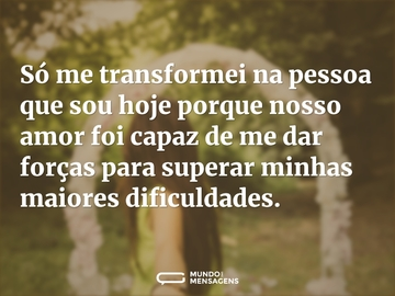 Só me transformei na pessoa que sou hoje porque nosso amor foi capaz de me dar forças para superar minhas maiores dificuldades.