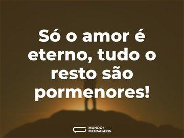 Só o amor é eterno, tudo o resto são pormenores!