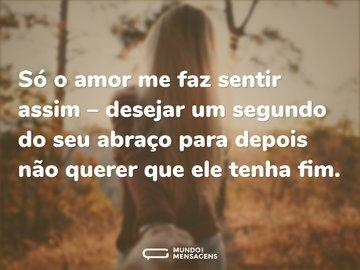 Só o amor me faz sentir assim – desejar um segundo do seu abraço para depois não querer que ele tenha fim.