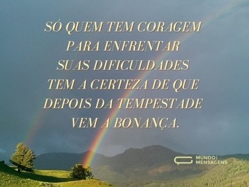Só quem tem coragem para enfrentar suas dificuldades tem a certeza de que depois da tempestade vem a bonança.