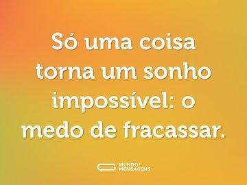 Só uma coisa torna um sonho impossível: o medo de fracassar.