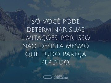 Só você pode determinar suas limitações, por isso não desista mesmo que tudo pareça perdido.