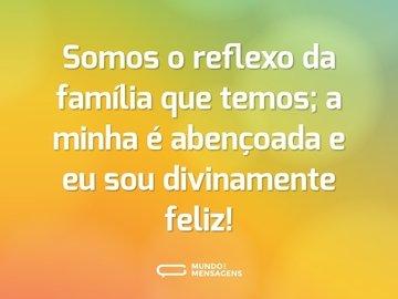 Somos o reflexo da família que temos; a minha é abençoada e eu sou divinamente feliz!