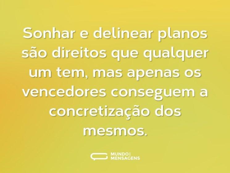 Sonhar e delinear planos são direitos que qualquer um tem, mas apenas os vencedores conseguem a concretização dos mesmos.