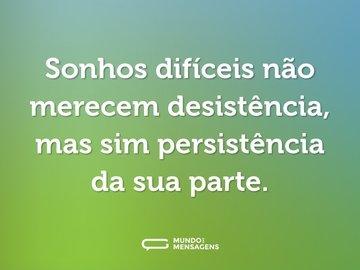 Sonhos difíceis não merecem desistência, mas sim persistência da sua parte.