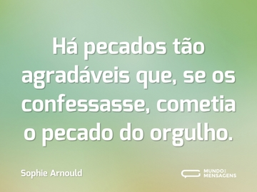 Há pecados tão agradáveis que, se os confessasse, cometia o pecado do orgulho.