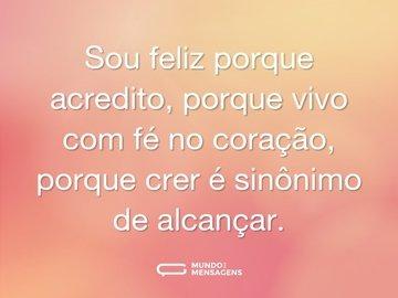 Sou feliz porque acredito, porque vivo com fé no coração, porque crer é sinônimo de alcançar.