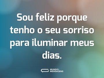 Sou feliz porque tenho o seu sorriso para iluminar meus dias.