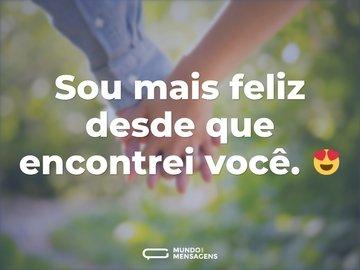Sou mais feliz desde que encontrei você. 😍