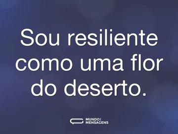 Sou resiliente como uma flor do deserto.