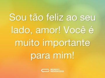 Sou tão feliz ao seu lado, amor! Você é muito importante para mim!