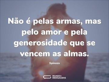 Não é pelas armas, mas pelo amor e pela generosidade que se vencem as almas.