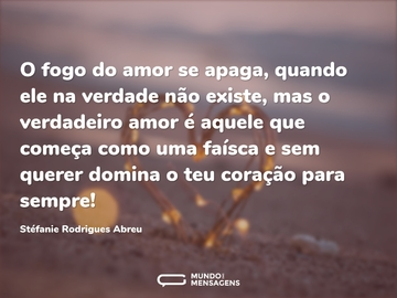 O fogo do amor se apaga, quando ele na verdade não existe, mas o verdadeiro amor é aquele que começa como uma faísca e sem querer domina o teu coração para sempre!