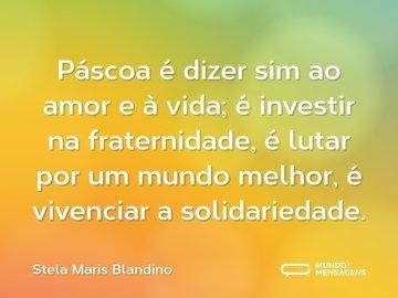 Páscoa é dizer sim ao amor e à vida; é investir na fraternidade, é lutar por um mundo melhor, é vivenciar a solidariedade.