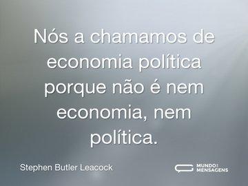 Nós a chamamos de economia política porque não é nem economia, nem política.