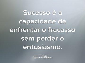 Sucesso é a capacidade de enfrentar o fracasso sem perder o entusiasmo.
