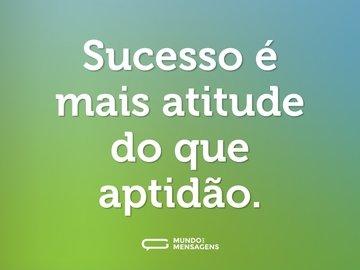 Sucesso é mais atitude do que aptidão.