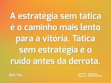 A estratégia sem tática é o caminho mais lento para a vitória. Tática sem estratégia é o ruído antes da derrota.