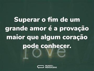 Superar o fim de um grande amor é a provação maior que algum coração pode conhecer.