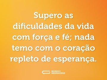 Supero as dificuldades da vida com força e fé; nada temo com o coração repleto de esperança.