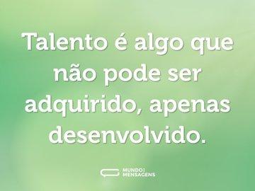 Talento é algo que não pode ser adquirido, apenas desenvolvido.