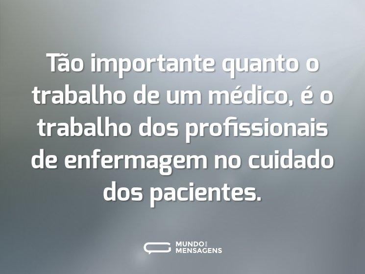 Tão importante quanto o trabalho de um médico, é o trabalho dos profissionais de enfermagem no cuidado dos pacientes.