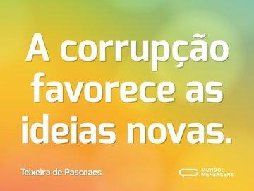 A corrupção favorece as ideias novas.