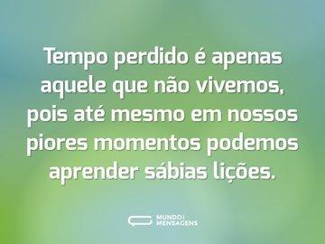 Tempo perdido é apenas aquele que não vivemos, pois até mesmo em nossos piores momentos podemos aprender sábias lições.