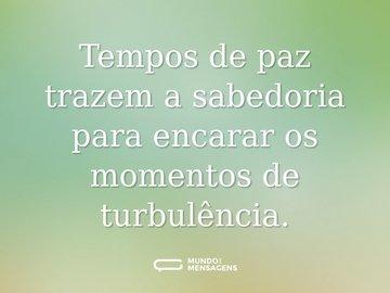 Tempos de paz trazem a sabedoria para encarar os momentos de turbulência.