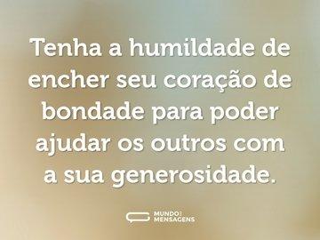 Tenha a humildade de encher seu coração de bondade para poder ajudar os outros com a sua generosidade.