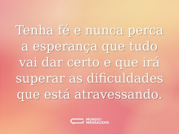 Tenha fé e nunca perca a esperança que tudo vai dar certo e que irá superar as dificuldades que está atravessando.