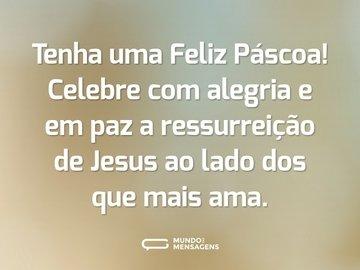 Tenha uma Feliz Páscoa! Celebre com alegria e em paz a ressurreição de Jesus ao lado dos que mais ama.