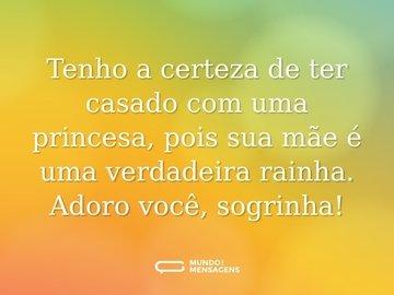 Tenho a certeza de ter casado com uma princesa, pois sua mãe é uma verdadeira rainha. Adoro você, sogrinha!